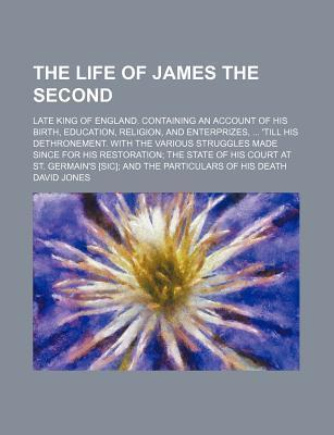 The Life of James the Second; Late King of England. Containing an Account of His Birth, Education, Religion, and Enterprizes, 'Till His Dethronement. with the Various Struggles Made Since for His Restoration the State of His Court at St.