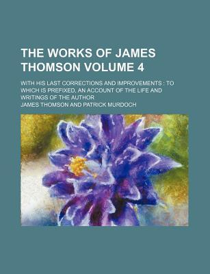 The Works of James Thomson; With His Last Corrections and Improvements to Which Is Prefixed, an Account of the Life and Writings of the Author Volume 4