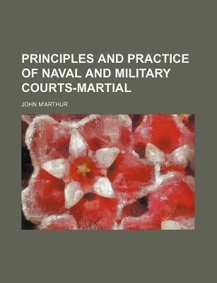 Principles and Practice of Naval and Military Courts-Martial