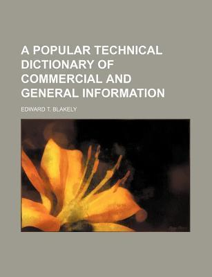 A Popular Technical Dictionary of Commercial and General Information