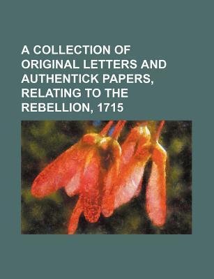 A Collection of Original Letters and Authentick Papers, Relating to the Rebellion, 1715
