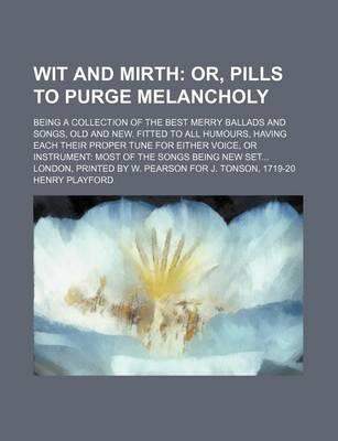 Wit and Mirth; Or, Pills to Purge Melancholy. Being a Collection of the Best Merry Ballads and Songs, Old and New. Fitted to All Humours, Having Each Their Proper Tune for Either Voice, or Instrument Most of the Songs Being New Set