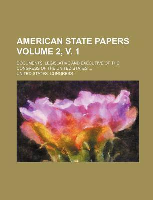 American State Papers; Documents, Legislative and Executive of the Congress of the United States ... Volume 2, V. 1