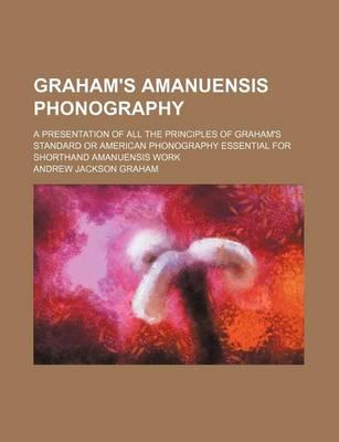 Graham's Amanuensis Phonography; A Presentation of All the Principles of Graham's Standard or American Phonography Essential for Shorthand Amanuensis Work