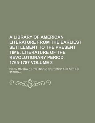 A Library of American Literature from the Earliest Settlement to the Present Time; Literature of the Revolutionary Period, 1765-1787 Volume 3