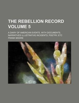 The Rebellion Record; A Diary of American Events, with Documents, Narratives Illustrative Incidents, Poetry, Etc Volume 5