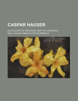 Caspar Hauser; An Account of Individual Kept in a Dungeon