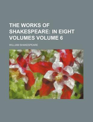 The Works of Shakespeare; In Eight Volumes Volume 6