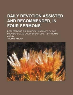 Daily Devotion Assisted and Recommended, in Four Sermons; Representing the Principal Instances of the Providence and Goodness of God, by Thomas Amory