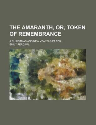 The Amaranth, Or, Token of Remembrance; A Christmas and New Year's Gift for