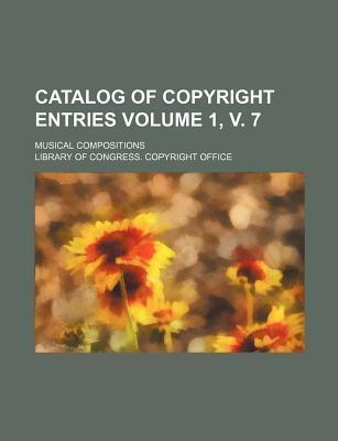 Catalog of Copyright Entries; Musical Compositions Volume 1, V. 7