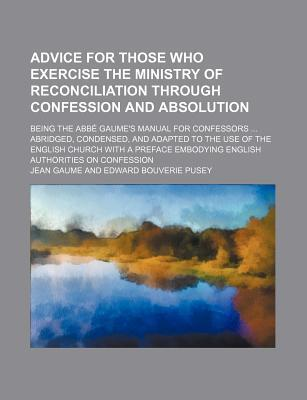 Advice for Those Who Exercise the Ministry of Reconciliation Through Confession and Absolution; Being the ABBE Gaume's Manual for Confessors Abridged,