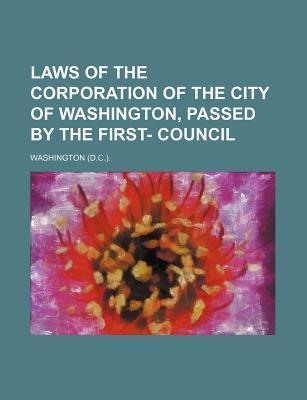 Laws of the Corporation of the City of Washington, Passed by the First- Council
