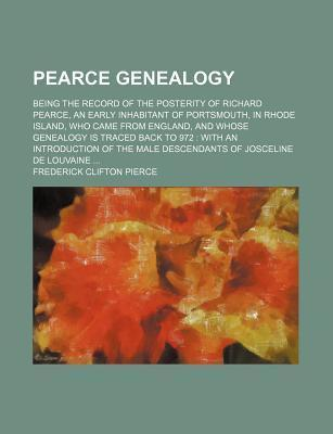 Pearce Genealogy; Being the Record of the Posterity of Richard Pearce, an Early Inhabitant of Portsmouth, in Rhode Island, Who Came from England, and Whose Genealogy Is Traced Back to 972 with an Introduction of the Male Descendants of