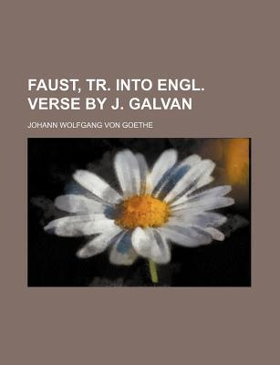 Faust, Tr. Into Engl. Verse by J. Galvan