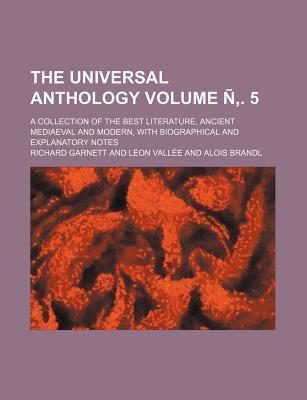 The Universal Anthology; A Collection of the Best Literature, Ancient Mediaeval and Modern, with Biographical and Explanatory Notes Volume N . 5