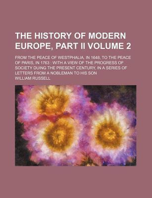 The History of Modern Europe, Part II; From the Peace of Westphalia, in 1648, to the Peace of Paris, in 1763 with a View of the Progress of Society Duing the Present Century, in a Series of Letters from a Nobleman to His Son Volume 2