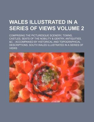 Wales Illustrated in a Series of Views; Comprising the Picturesque Scenery, Towns, Castles, Seats of the Nobility & Gentry, Antiquities, &C. Accompani