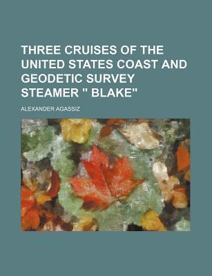 """Three Cruises of the United States Coast and Geodetic Survey Steamer """" Blake"""""""