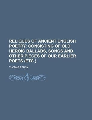 Reliques of Ancient English Poetry; Consisting of Old Heroic Ballads, Songs and Other Pieces of Our Earlier Poets (Etc.)
