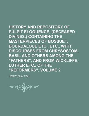 "History and Repository of Pulpit Eloquence, (Deceased Divines, ) Containing the Masterpieces of Bossuet, Bourdaloue Etc., Etc., with Discourses from Chrysostom, Basil and Others Among the ""Fathers,"" and from Wickliffe, Luther Volume 2"