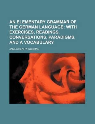 An Elementary Grammar of the German Language; With Exercises, Readings, Conversations, Paradigms, and a Vocabulary