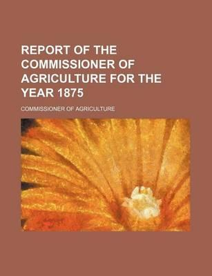 Report of the Commissioner of Agriculture for the Year 1875