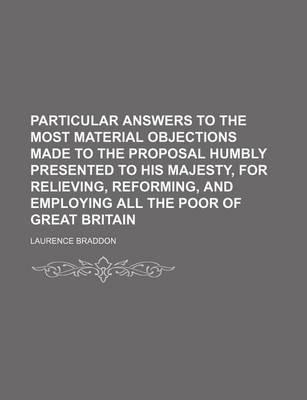 Particular Answers to the Most Material Objections Made to the Proposal Humbly Presented to His Majesty, for Relieving, Reforming, and Employing All the Poor of Great Britain