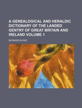A Genealogical and Heraldic Dictionary of the Landed Gentry of Great Britain and Ireland Volume 1