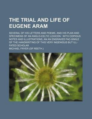 The Trial and Life of Eugene Aram; Several of His Letters and Poems, and His Plan and Specimens of an Anglo-Celtic Lexicon with Copious Notes and Illustrations, an an Engraved Fac-Simile of the Handwriting of This Very Ingenious But