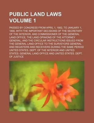 Public Land Laws; Passed by Congress from April 1, 1882, to January 1, 1890, with the Important Decisions of the Secretary of the Interior, and Commissioner of the General Land Office, the Land Opinions of the Attorney General, Volume 1