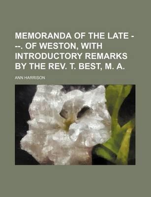 Memoranda of the Late ---. of Weston, with Introductory Remarks by the REV. T. Best, M. a