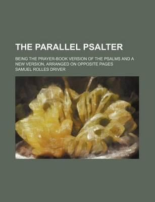 The Parallel Psalter; Being the Prayer-Book Version of the Psalms and a New Version, Arranged on Opposite Pages
