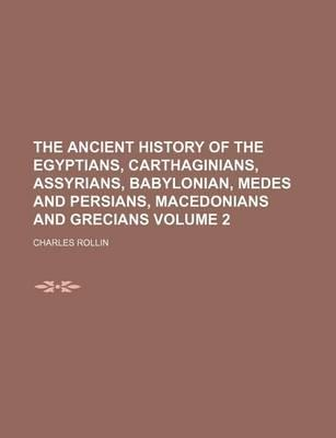 The Ancient History of the Egyptians, Carthaginians, Assyrians, Babylonian, Medes and Persians, Macedonians and Grecians Volume 2