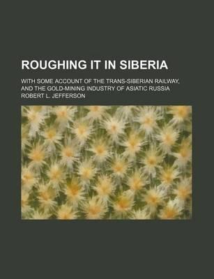 Roughing It in Siberia; With Some Account of the Trans-Siberian Railway, and the Gold-Mining Industry of Asiatic Russia