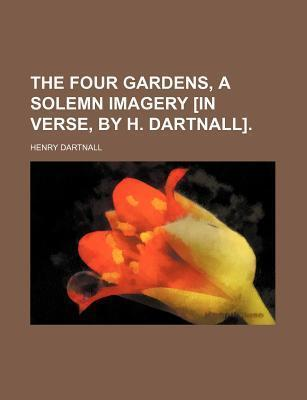The Four Gardens, a Solemn Imagery [In Verse, by H. Dartnall]