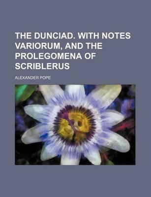 The Dunciad. with Notes Variorum, and the Prolegomena of Scriblerus
