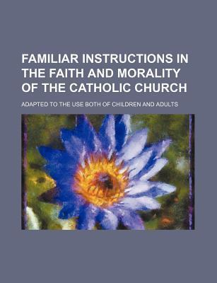Familiar Instructions in the Faith and Morality of the Catholic Church; Adapted to the Use Both of Children and Adults