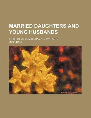 Married Daughters and Young Husbands; An Original Comic Drama in Two Acts