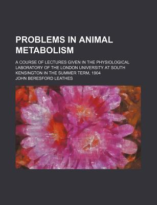 Problems in Animal Metabolism; A Course of Lectures Given in the Physiological Laboratory of the London University at South Kensington in the Summer Term, 1904