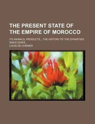 The Present State of the Empire of Morocco; Its Animals, Products, the History of the Dynasties Since Edris