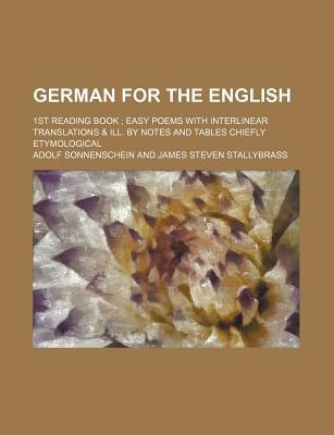 German for the English; 1st Reading Book Easy Poems with Interlinear Translations & Ill. by Notes and Tables Chiefly Etymological