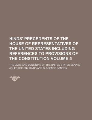 Hinds' Precedents of the House of Representatives of the United States Including References to Provisions of the Constitution; The Laws and Decisions of the United States Senate Volume 5