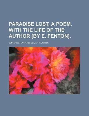 Paradise Lost, a Poem. with the Life of the Author [By E. Fenton]