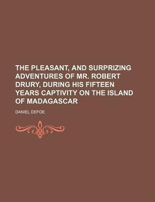 The Pleasant, and Surprizing Adventures of Mr. Robert Drury, During His Fifteen Years Captivity on the Island of Madagascar