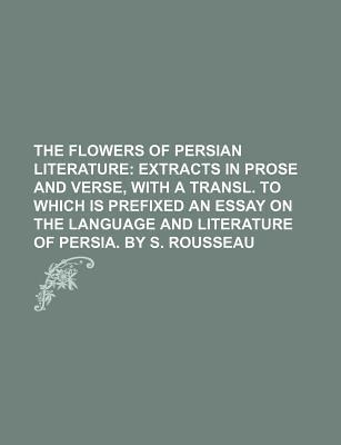 The Flowers of Persian Literature; Extracts in Prose and Verse, with a Transl. to Which Is Prefixed an Essay on the Language and Literature of Persia.