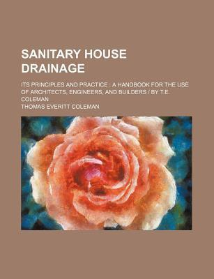 Sanitary House Drainage; Its Principles and Practice a Handbook for the Use of Architects, Engineers, and Builders - By T.E. Coleman