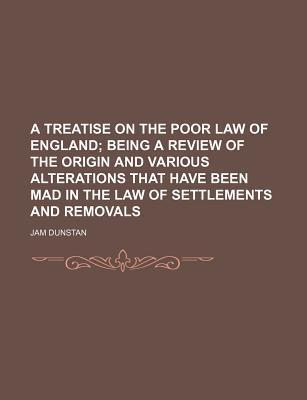 A Treatise on the Poor Law of England; Being a Review of the Origin and Various Alterations That Have Been Mad in the Law of Settlements and Removals
