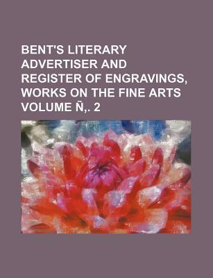 Bent's Literary Advertiser and Register of Engravings, Works on the Fine Arts Volume N . 2