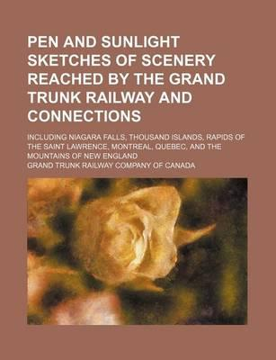 Pen and Sunlight Sketches of Scenery Reached by the Grand Trunk Railway and Connections; Including Niagara Falls, Thousand Islands, Rapids of the Saint Lawrence, Montreal, Quebec, and the Mountains of New England